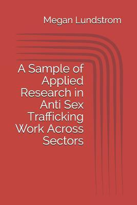 A Sample of Applied Research in Anti Sex Trafficking Work Across Sectors [Paperback]